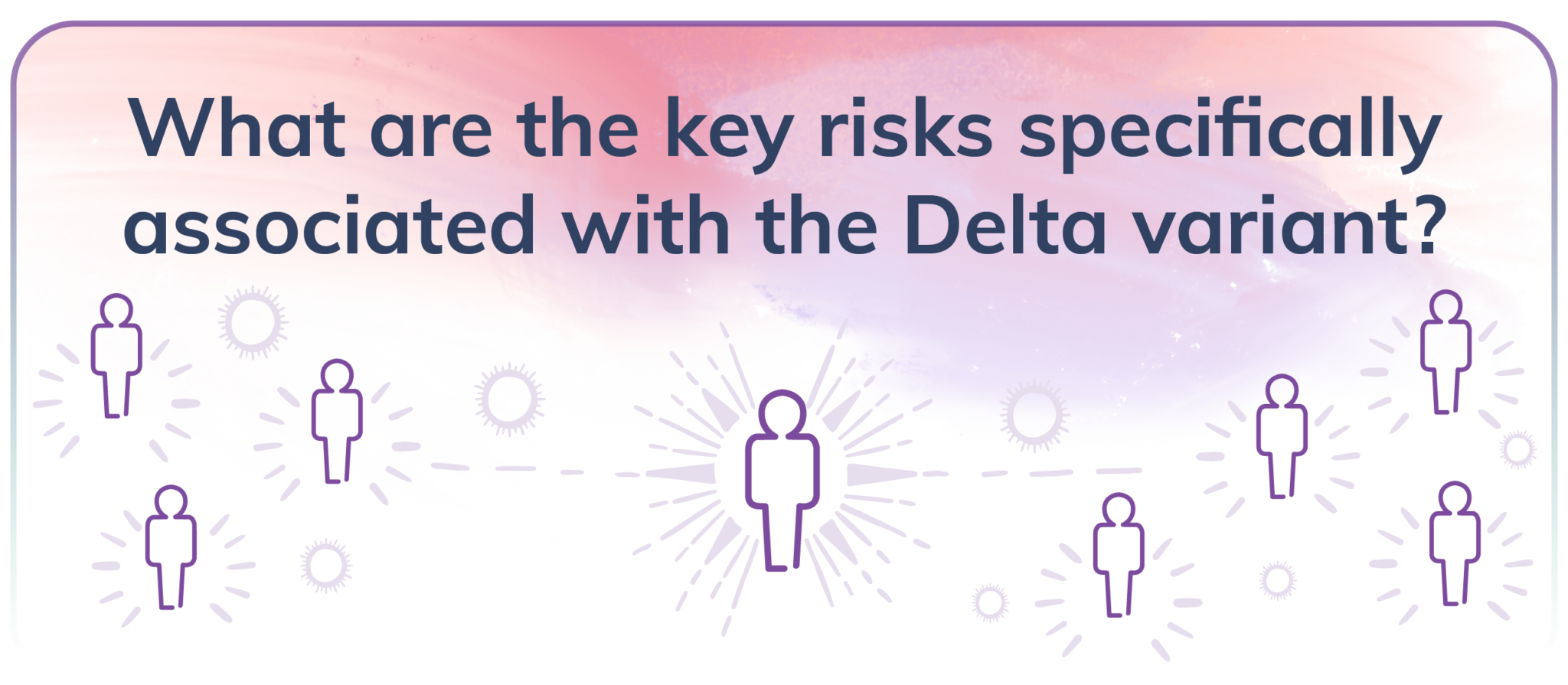 What are the key risks specifically associated with the Delta variant?
